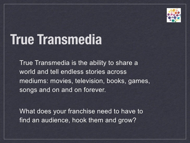 True Transmedia True Transmedia is the ability to share a world and tell endless stories across mediums: movies, televisi...