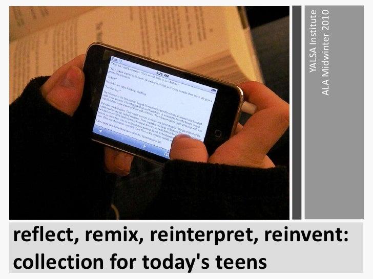 reflect, remix, reinterpret, reinvent:  collection for today's teens<br />YALSA InstituteALA Midwinter 2010<br />