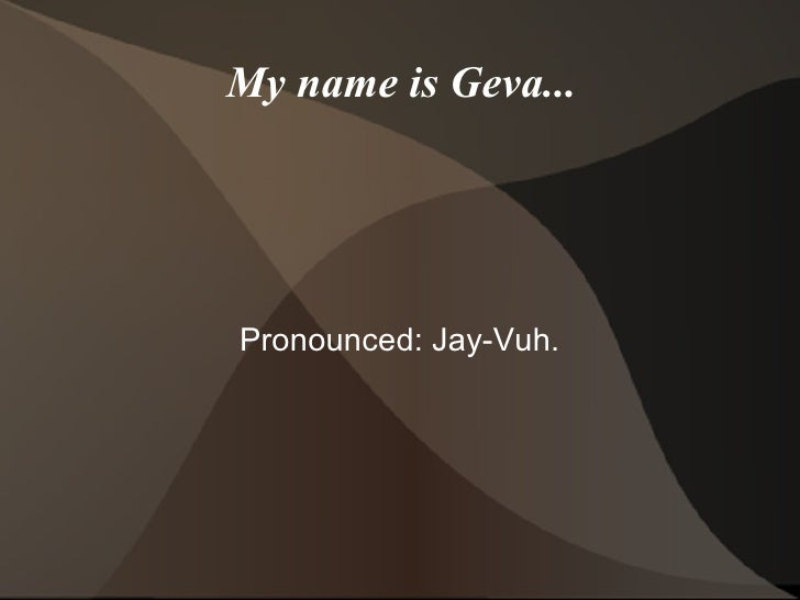 My name is Geva... Pronounced: Jay-Vuh.