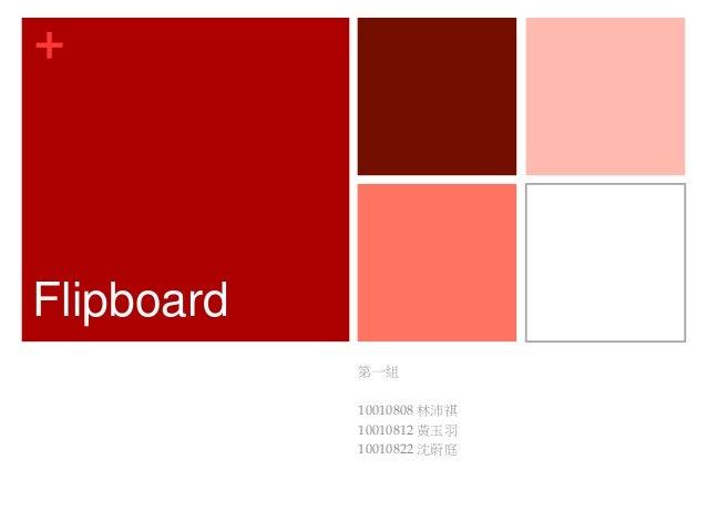 + Flipboard 第一組 10010808 林沛祺 10010812 黃玉羽 10010822 沈蔚庭
