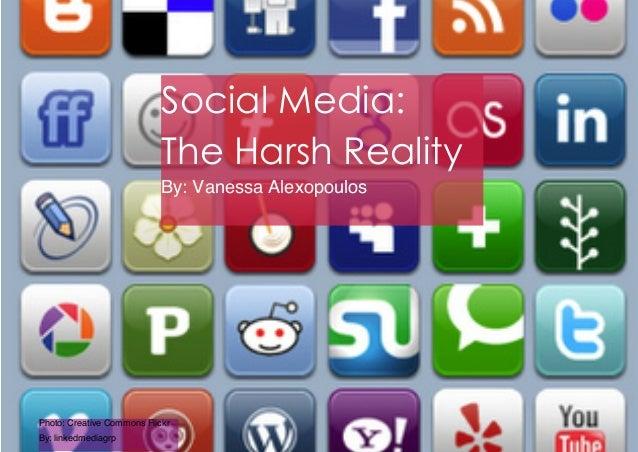 Social Media:The Harsh RealityBy: Vanessa AlexopoulosPhoto: Creative Commons FlickrBy: linkedmediagrp