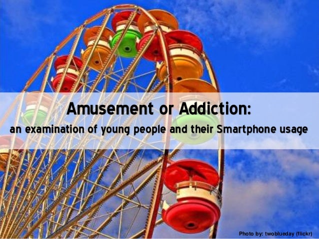Amusement or Addiction:an examination of young people and their Smartphone usagePhoto by: twoblueday (flickr)