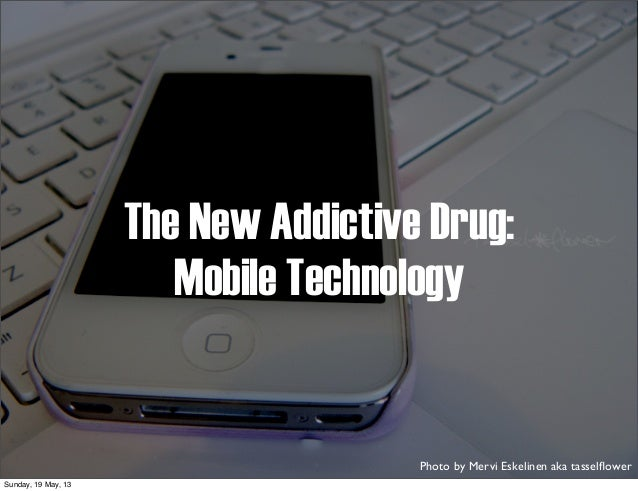The New Addictive Drug:Mobile TechnologyPhoto by Mervi Eskelinen aka tasselflowerSunday, 19 May, 13