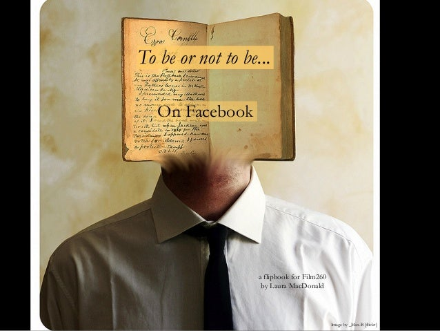 To be or not to be...On FacebookImage by _Max-B [flickr]a flipbook for Film260by Laura MacDonald