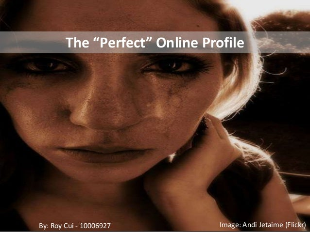 "Image: Andi Jetaime (Flickr)The ""Perfect"" Online ProfileBy: Roy Cui - 10006927"