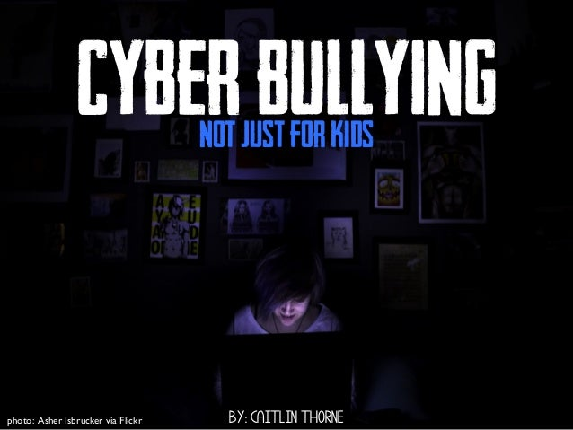 CYBERBULLYING BY: CAITLIN THORNE NotJustforKids photo: Asher Isbrucker via Flickr