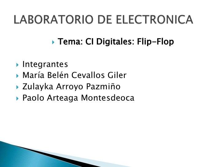    Tema: CI Digitales: Flip-Flop   Integrantes   María Belén Cevallos Giler   Zulayka Arroyo Pazmiño   Paolo Arteaga ...