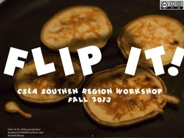 Flip It!  CSLA Southern Region Workshop on the Flipped Classroom (Library)