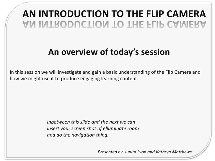 An Introduction to the Flip Camera<br />An overview of today's session<br />In this session we will investigate and gain a...