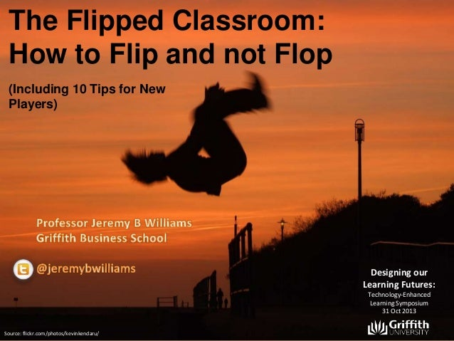 The Flipped Classroom: How to Flip and not Flop (Including 10 Tips for New Players)  Designing our Learning Futures: Techn...