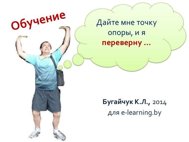 Дайте мне точку опоры, и я переверну …  Бугайчук К.Л., 2014 для e-learning.by