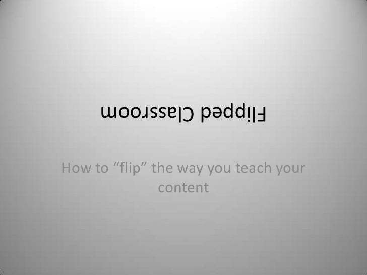 """Flipped ClassroomHow to """"flip"""" the way you teach your               content"""