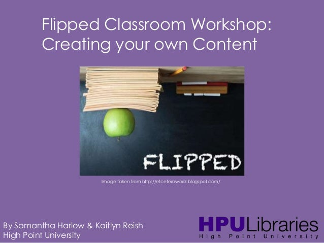 Flipped Classroom Workshop: Creating your own Content  Image taken from http://etceteraward.blogspot.com/  By Samantha Har...