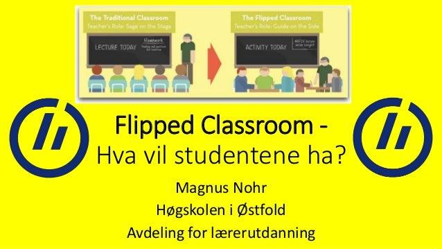 Flipped Classroom - Hva vil studentene ha? Magnus Nohr Høgskolen i Østfold Avdeling for lærerutdanning