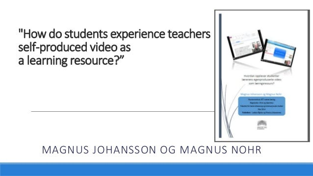 """""""How do students experience teachers self-produced video as a learning resource?"""" MAGNUS JOHANSSON OG MAGNUS NOHR"""