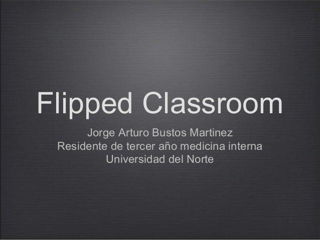 Flipped Classroom      Jorge Arturo Bustos Martinez Residente de tercer año medicina interna          Universidad del Norte