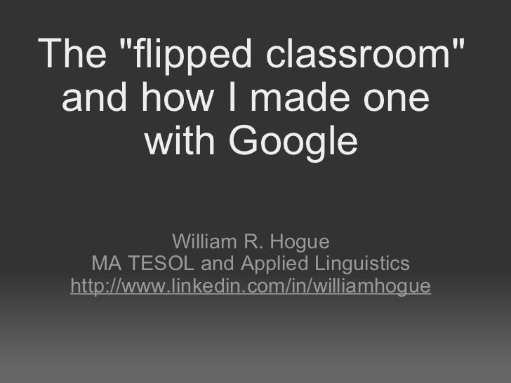 """The """"flipped classroom"""" and how I made one withGoogle William R. Hogue MA TESOL and Applied Linguistics http:/..."""