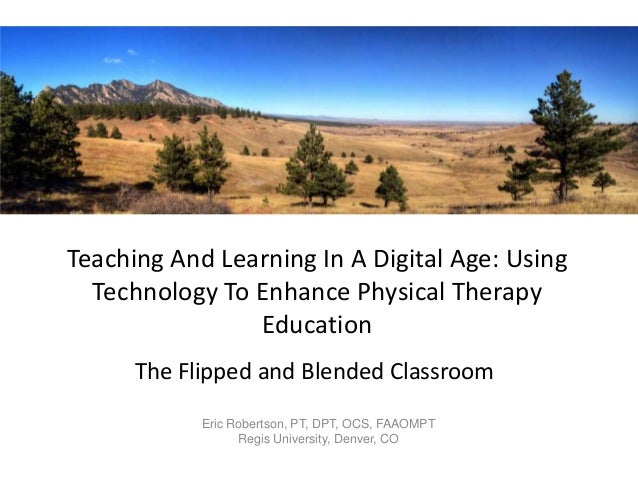 Teaching And Learning In A Digital Age: Using Technology To Enhance Physical Therapy Education The Flipped and Blended Cla...
