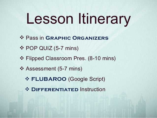 Lesson Itinerary ❖ Pass in Graphic Organizers ❖ POP QUIZ (5-7 mins) ❖ Flipped Classroom Pres. (8-10 mins) ❖ Assessment (5-...