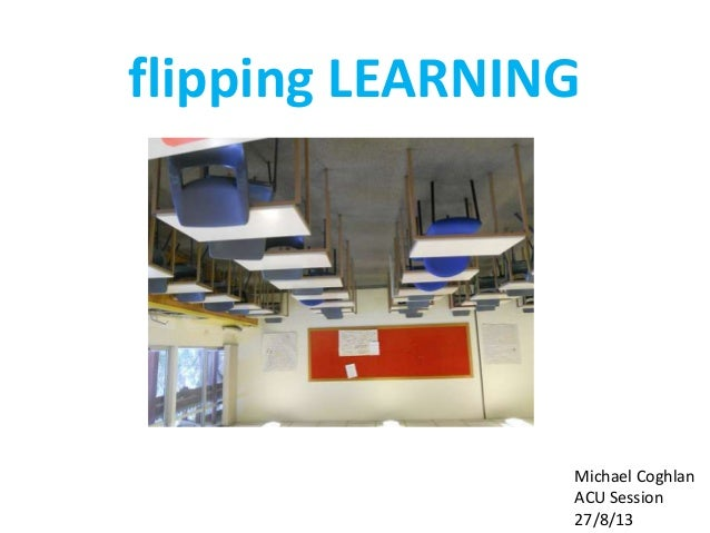 flipping LEARNING Michael Coghlan ACU Session 27/8/13