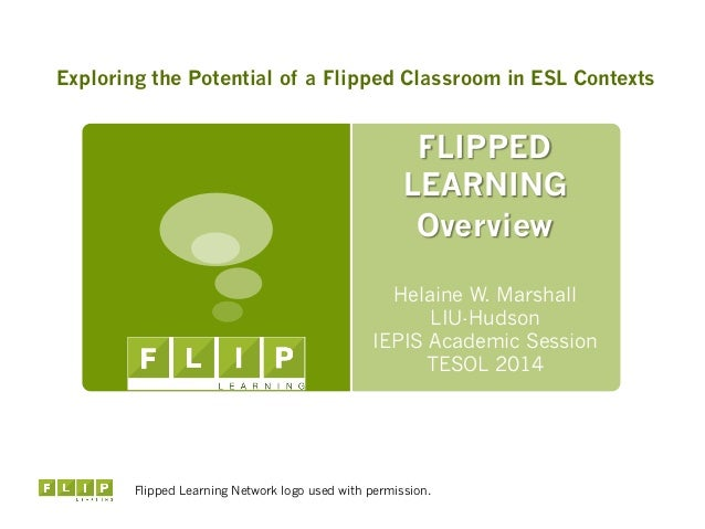 FLIPPED LEARNING Overview Helaine W. Marshall LIU-Hudson IEPIS Academic Session TESOL 2014 Flipped Learning Network logo u...