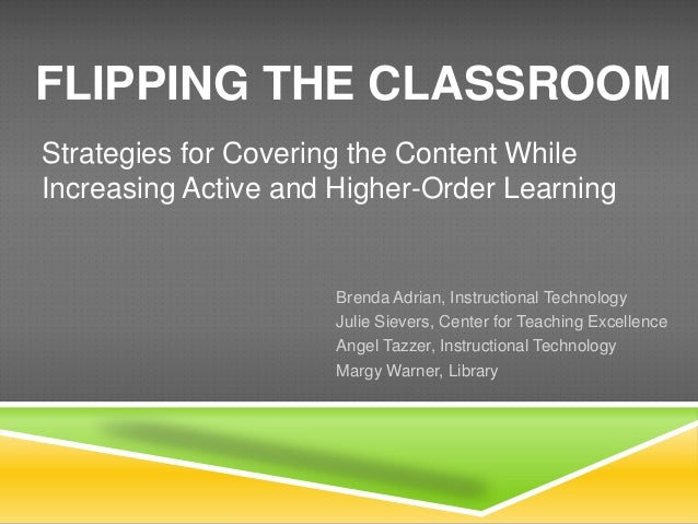 FLIPPING THE CLASSROOMStrategies for Covering the Content WhileIncreasing Active and Higher-Order Learning                ...