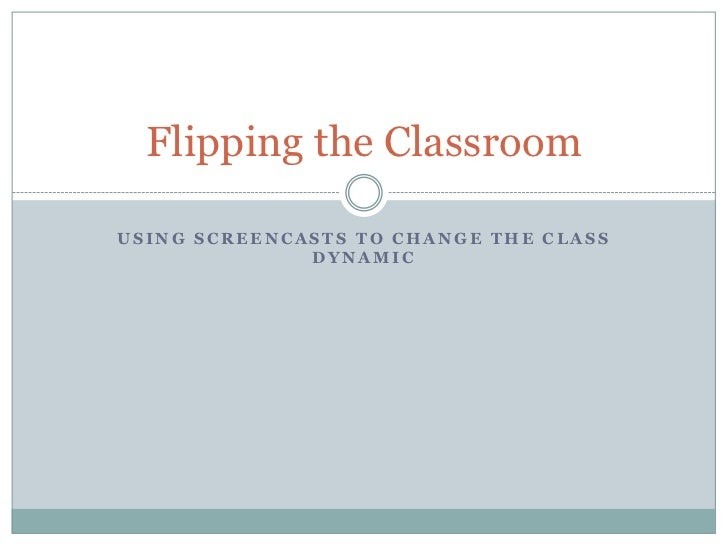 Using Screencasts to change the class dynamic<br />Flipping the Classroom<br />