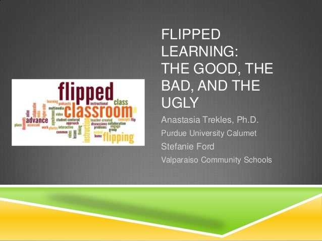 FLIPPED LEARNING: THE GOOD, THE BAD, AND THE UGLY Anastasia Trekles, Ph.D. Purdue University Calumet Stefanie Ford Valpara...