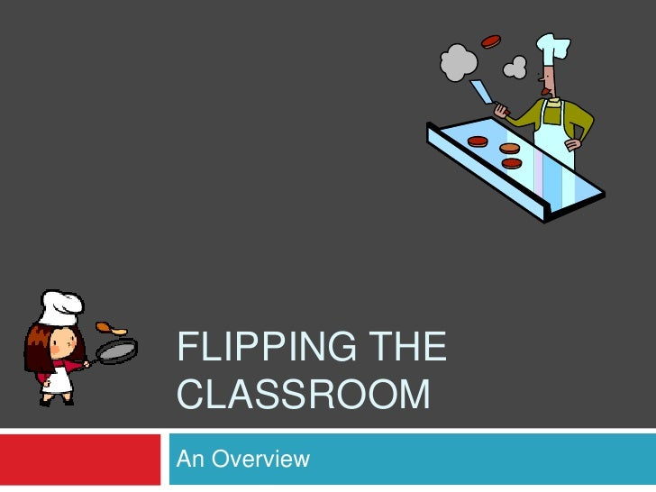 FLIPPING THECLASSROOMAn Overview