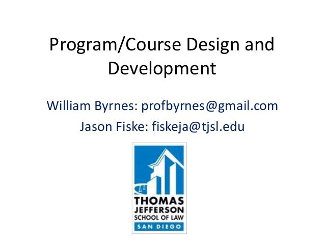 Program/Course Design and Development William Byrnes: profbyrnes@gmail.com Jason Fiske: fiskeja@tjsl.edu