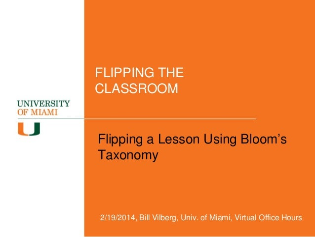 FLIPPING THE CLASSROOM  Flipping a Lesson Using Bloom's Taxonomy  2/19/2014, Bill Vilberg, Univ. of Miami, Virtual Office ...