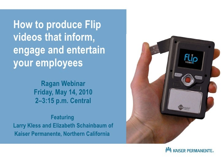 How to produce Flip videos that inform, engage and entertain your employees Ragan Webinar Friday, May 14, 2010 2–3:15 p.m....