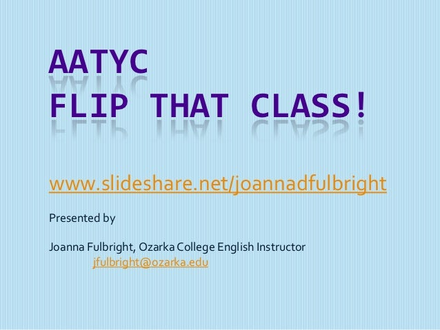 AATYCFLIP THAT CLASS!www.slideshare.net/joannadfulbrightPresented byJoanna Fulbright, Ozarka College English Instructor   ...