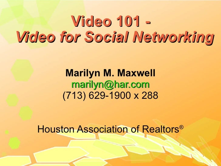 Video 101 - Video for Social Networking Marilyn M. Maxwell [email_address] (713) 629-1900 x 288 Houston Association of Rea...