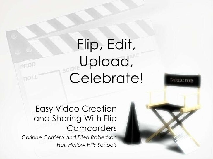 Flip, Edit, Upload, Celebrate! Easy Video Creation and Sharing With Flip Camcorders Corinne Carriero and Ellen Robertson H...