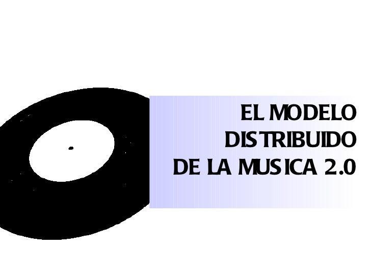EL MODELO     DISTRIBUIDODE LA MUSICA 2.0