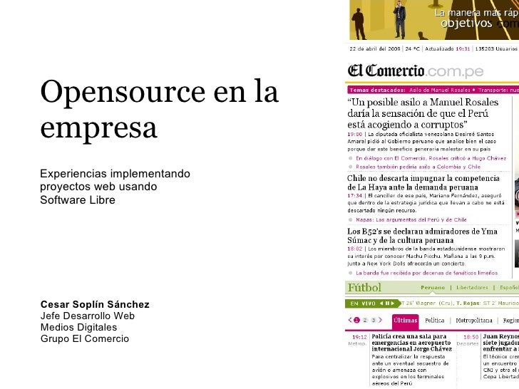 Opensource en la empresa Experiencias implementando proyectos web usando Software Libre     Cesar Soplín Sánchez Jefe Desa...