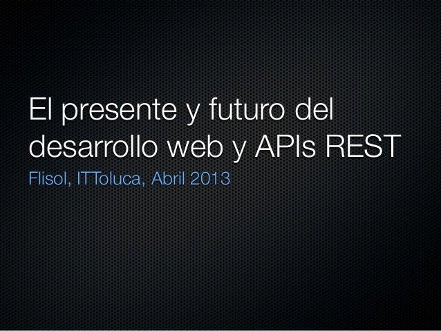 El presente y futuro deldesarrollo web y APIs RESTFlisol, ITToluca, Abril 2013