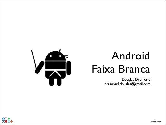 Android Faixa Branca Douglas Drumond! drumond.douglas@gmail.com  eee19.com