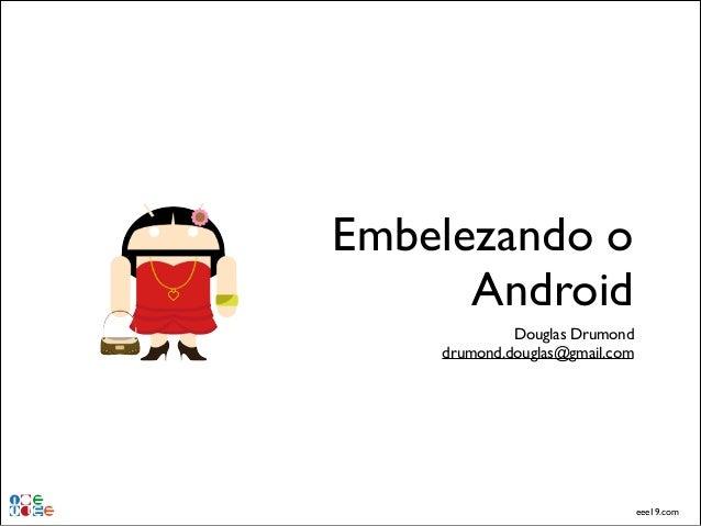 Embelezando o Android Douglas Drumond! drumond.douglas@gmail.com  eee19.com
