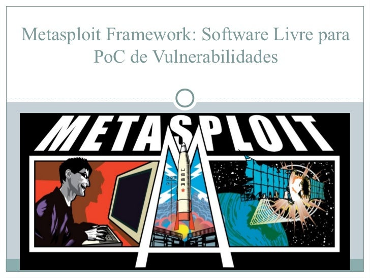 Metasploit Framework: Software Livre para         PoC de Vulnerabilidades