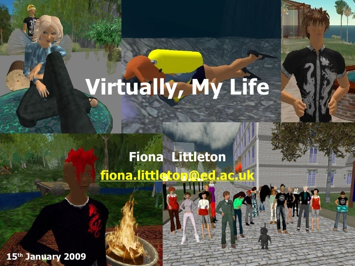 Virtually, My Life Fiona  Littleton [email_address] 15 th  January 2009