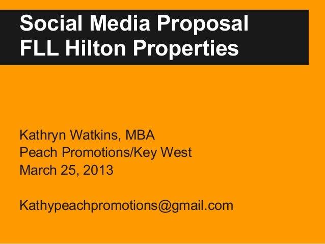 Social Media ProposalFLL Hilton PropertiesKathryn Watkins, MBAPeach Promotions/Key WestMarch 25, 2013Kathypeachpromotions@...