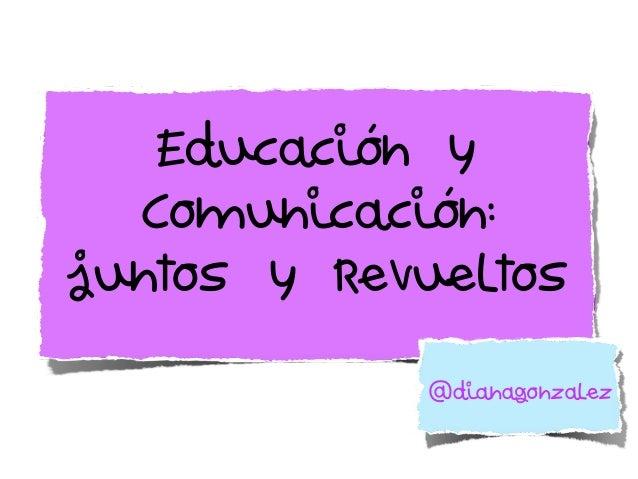 Educación y Comunicación: juntos y revueltos @dianagonzalez