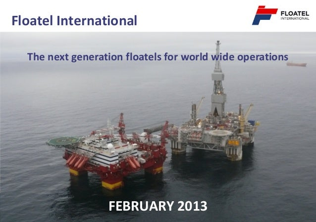 Floatel International  The next generation floatels for world wide operations                  FEBRUARY 2013