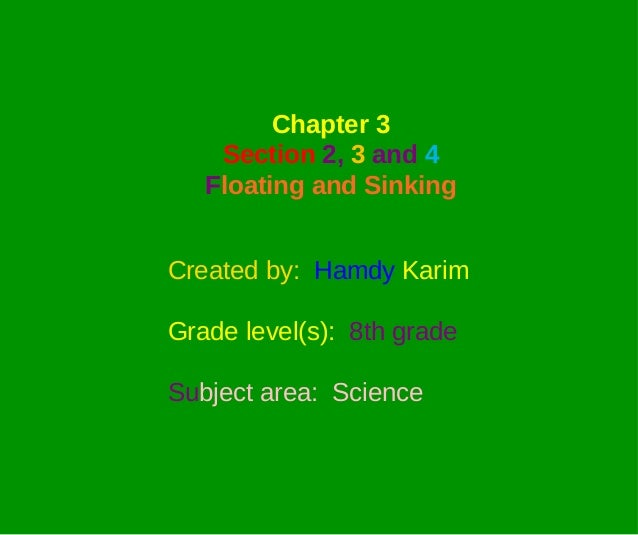 Chapter 3    Section 2, 3 and 4   Floating and SinkingCreated by: Hamdy KarimGrade level(s): 8th gradeSubject area: Science
