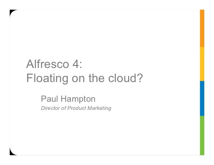 Alfresco 4:Floating on the cloud?  Paul Hampton  Director of Product Marketing