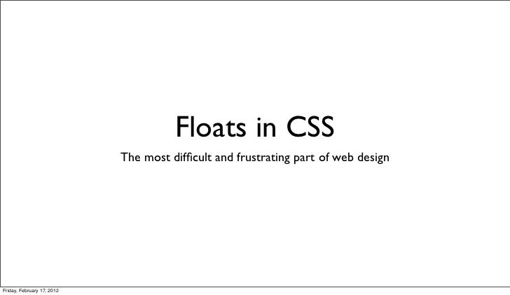 Floats in CSS                            The most difficult and frustrating part of web designFriday, February 17, 2012