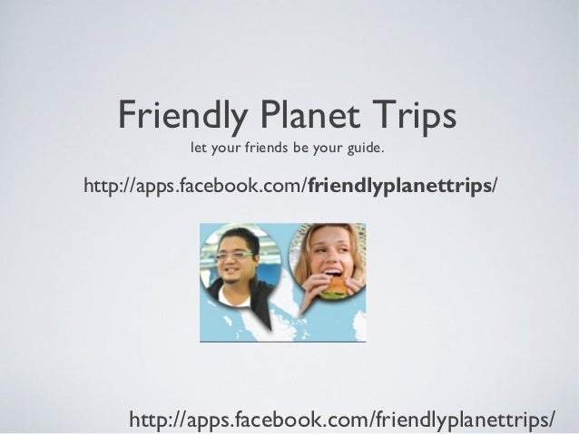Friendly Planet Trips           let your friends be your guide.http://apps.facebook.com/friendlyplanettrips/    http://app...