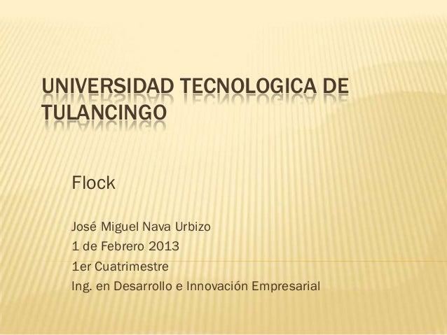 UNIVERSIDAD TECNOLOGICA DETULANCINGO  Flock  José Miguel Nava Urbizo  1 de Febrero 2013  1er Cuatrimestre  Ing. en Desarro...